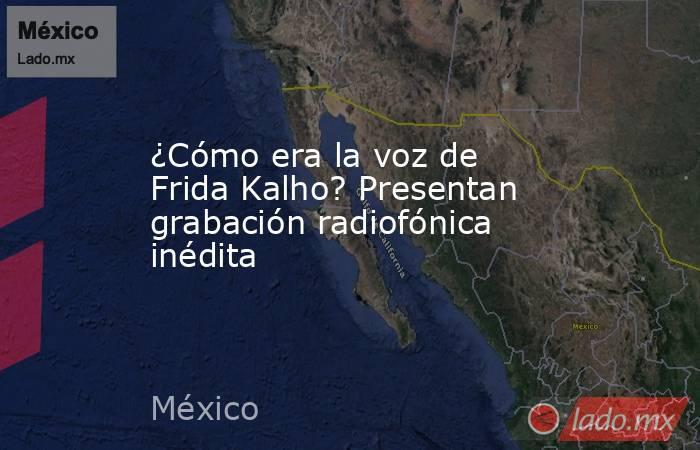 ¿Cómo era la voz de Frida Kalho? Presentan grabación radiofónica inédita. Noticias en tiempo real