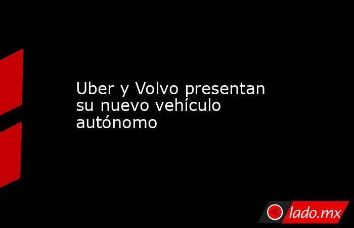 Uber y Volvo presentan su nuevo vehículo autónomo. Noticias en tiempo real