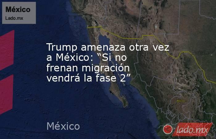 """Trump amenaza otra vez a México: """"Si no frenan migración vendrá la fase 2"""". Noticias en tiempo real"""
