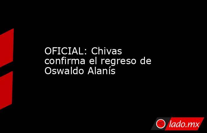 OFICIAL: Chivas confirma el regreso de Oswaldo Alanís. Noticias en tiempo real