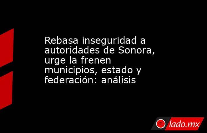 Rebasa inseguridad a autoridades de Sonora, urge la frenen municipios, estado y federación: análisis. Noticias en tiempo real