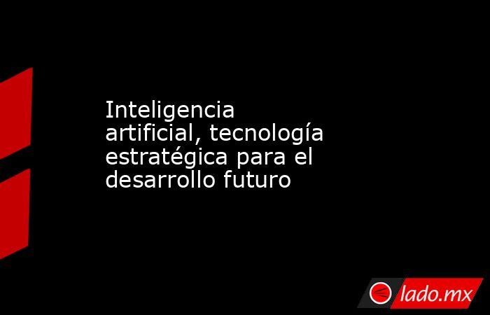 Inteligencia artificial, tecnología estratégica para el desarrollo futuro. Noticias en tiempo real