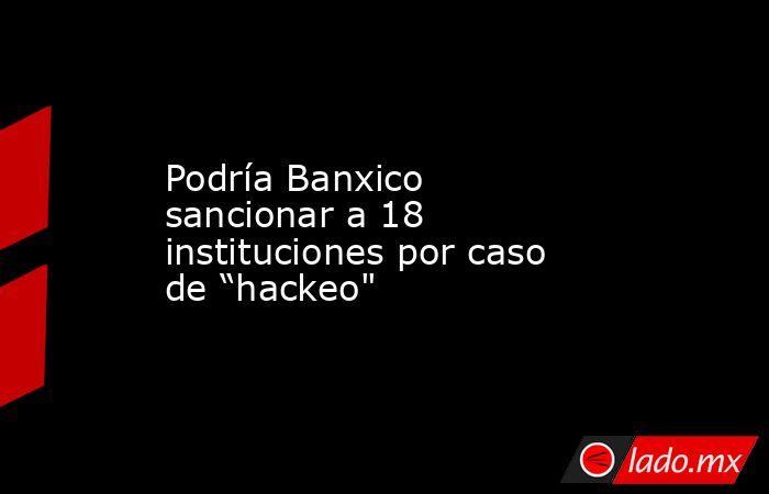 """Podría Banxico sancionar a 18 instituciones por caso de """"hackeo"""