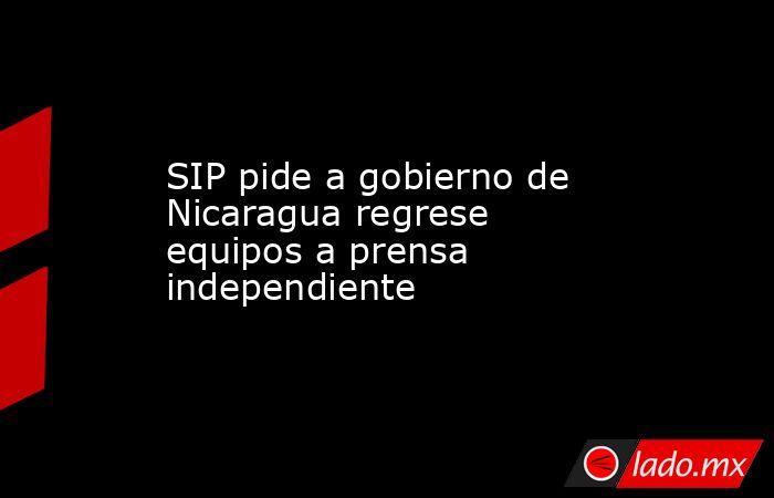 SIP pide a gobierno de Nicaragua regrese equipos a prensa independiente . Noticias en tiempo real