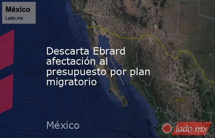 Descarta Ebrard afectación al presupuesto por plan migratorio. Noticias en tiempo real