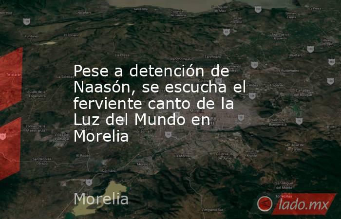 Pese a detención de Naasón, se escucha el ferviente canto de la Luz del Mundo en Morelia. Noticias en tiempo real