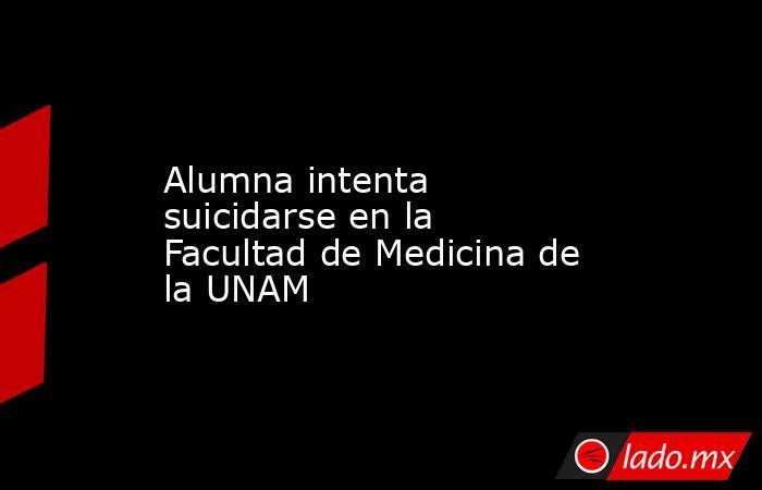 Alumna intenta suicidarse en la Facultad de Medicina de la UNAM. Noticias en tiempo real