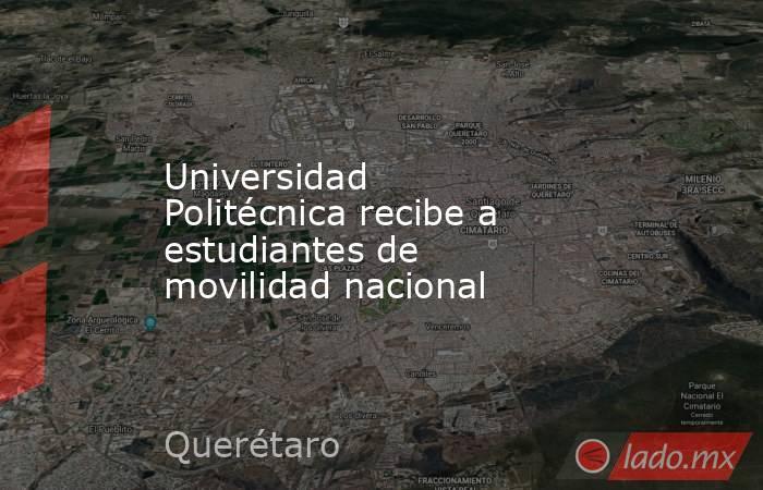 Universidad Politécnica recibe a estudiantes de movilidad nacional. Noticias en tiempo real