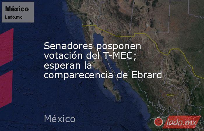 Senadores posponen votación del T-MEC; esperan la comparecencia de Ebrard. Noticias en tiempo real