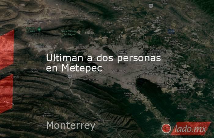 Ultiman a dos personas en Metepec. Noticias en tiempo real