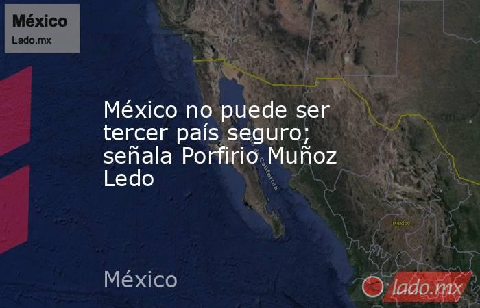 México no puede ser tercer país seguro; señala Porfirio Muñoz Ledo. Noticias en tiempo real