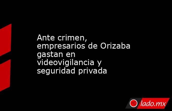Ante crimen, empresarios de Orizaba gastan en videovigilancia y seguridad privada. Noticias en tiempo real