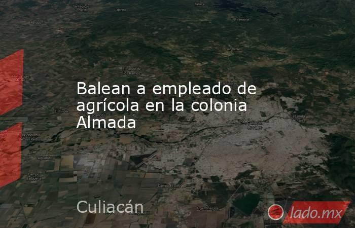 Balean a empleado de agrícola en la colonia Almada. Noticias en tiempo real