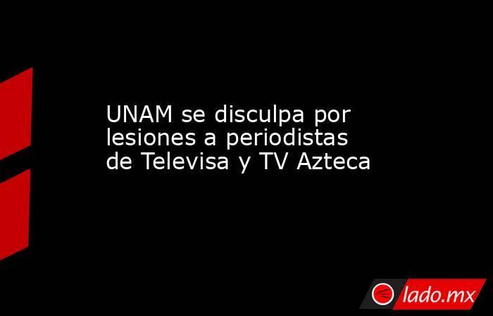 UNAM se disculpa por lesiones a periodistas de Televisa y TV Azteca. Noticias en tiempo real