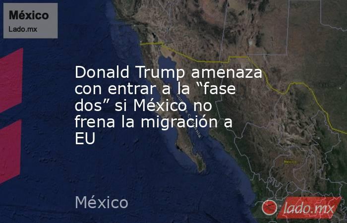 """Donald Trump amenaza con entrar a la """"fase dos"""" si México no frena la migración a EU. Noticias en tiempo real"""