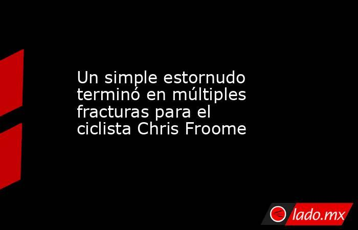 Un simple estornudo terminó en múltiples fracturas para el ciclista Chris Froome. Noticias en tiempo real