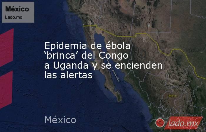 Epidemia de ébola 'brinca' del Congo a Uganda y se encienden las alertas. Noticias en tiempo real