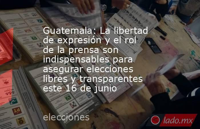 Guatemala: La libertad de expresión y el rol de la prensa son indispensables para asegurar elecciones libres y transparentes este 16 de junio. Noticias en tiempo real