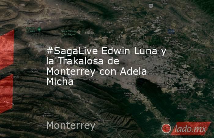 #SagaLive Edwin Luna y la Trakalosa de Monterrey con Adela Micha. Noticias en tiempo real