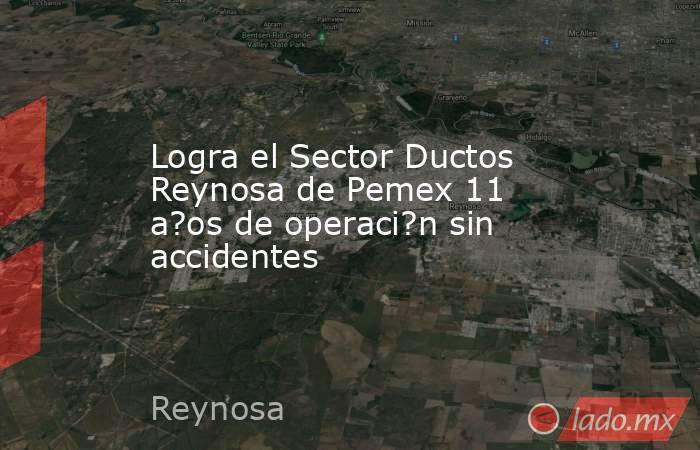 Logra el Sector Ductos Reynosa de Pemex 11 a?os de operaci?n sin accidentes. Noticias en tiempo real
