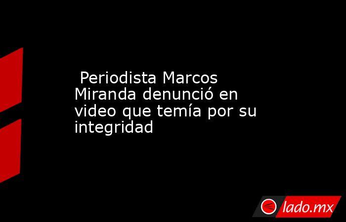 Periodista Marcos Miranda denunció en video que temía por su integridad. Noticias en tiempo real