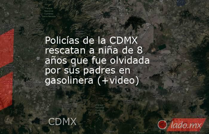 Policías de la CDMX rescatan a niña de 8 años que fue olvidada por sus padres en gasolinera (+video). Noticias en tiempo real