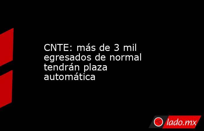 CNTE: más de 3 mil egresados de normal tendrán plaza automática. Noticias en tiempo real