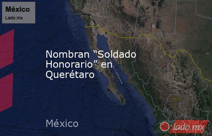 """Nombran """"Soldado Honorario"""" en Querétaro. Noticias en tiempo real"""