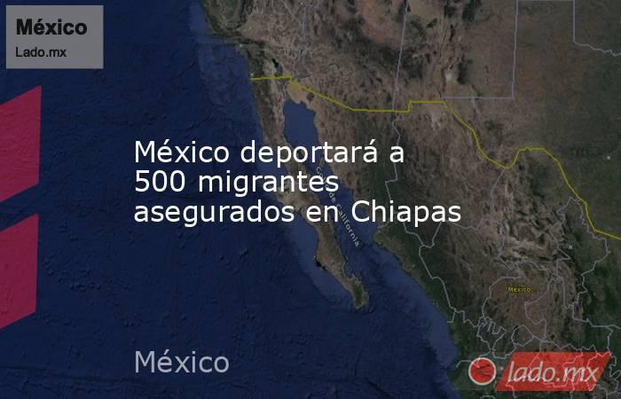 México deportará a 500 migrantes asegurados en Chiapas. Noticias en tiempo real