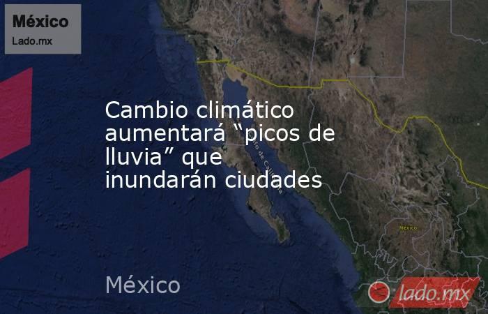 """Cambio climático aumentará """"picos de lluvia"""" que inundarán ciudades. Noticias en tiempo real"""