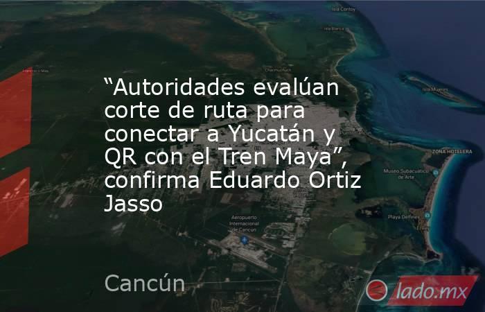 """""""Autoridades evalúan corte de ruta para conectar a Yucatán y QR con el Tren Maya"""", confirma Eduardo Ortiz Jasso. Noticias en tiempo real"""