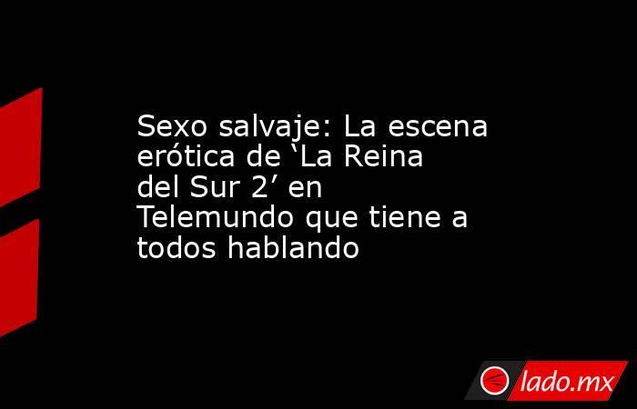 Sexo salvaje: La escena erótica de 'La Reina del Sur 2' en Telemundo que tiene a todos hablando. Noticias en tiempo real