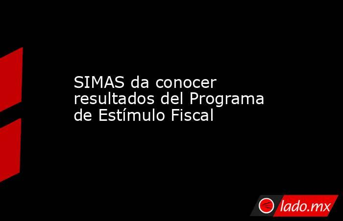 SIMAS da conocer resultados del Programa de Estímulo Fiscal . Noticias en tiempo real