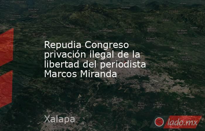 Repudia Congreso privación ilegal de la libertad del periodista Marcos Miranda. Noticias en tiempo real
