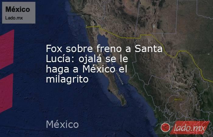 Fox sobre freno a Santa Lucía: ojalá se le haga a México el milagrito. Noticias en tiempo real