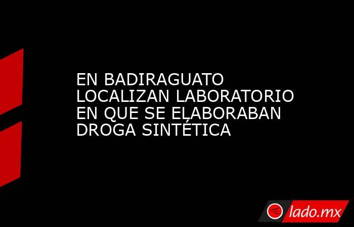 EN BADIRAGUATO LOCALIZAN LABORATORIO EN QUE SE ELABORABAN DROGA SINTÉTICA. Noticias en tiempo real