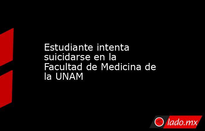 Estudiante intenta suicidarse en la Facultad de Medicina de la UNAM. Noticias en tiempo real