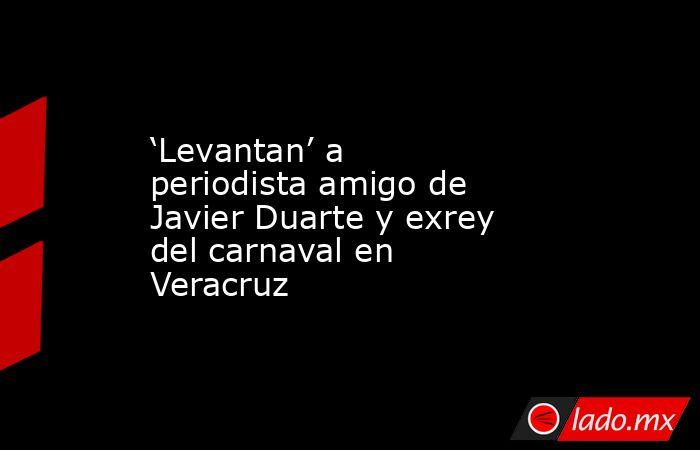 'Levantan' a periodista amigo de Javier Duarte y exrey del carnaval en Veracruz. Noticias en tiempo real