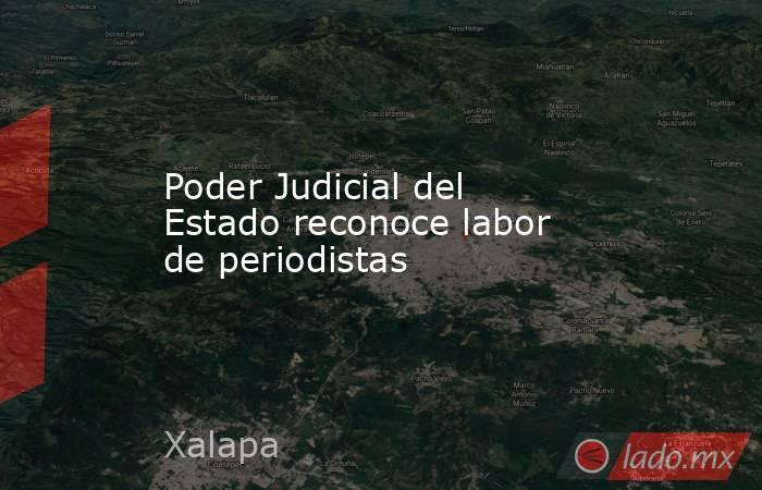 Poder Judicial del Estado reconoce labor de periodistas. Noticias en tiempo real