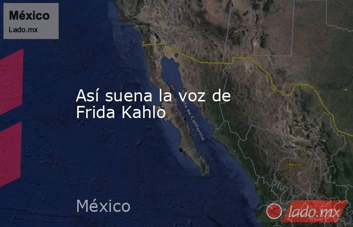 Así suena la voz de Frida Kahlo. Noticias en tiempo real