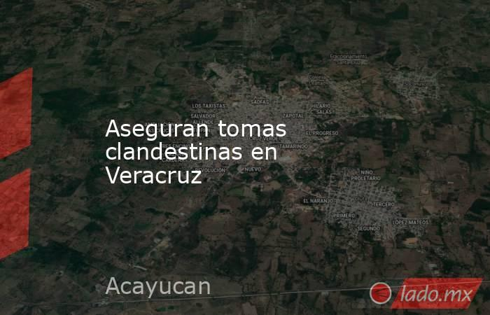 Aseguran tomas clandestinas en Veracruz. Noticias en tiempo real