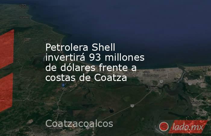 Petrolera Shell invertirá 93 millones de dólares frente a costas de Coatza. Noticias en tiempo real
