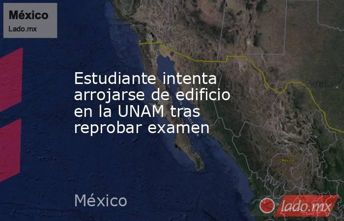 Estudiante intenta arrojarse de edificio en la UNAM tras reprobar examen. Noticias en tiempo real