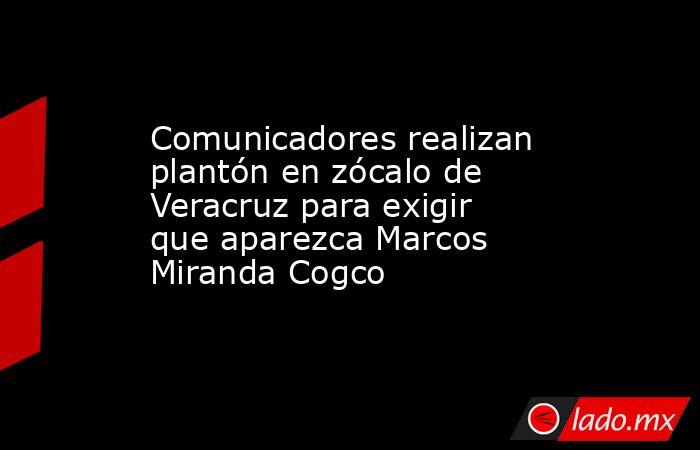 Comunicadores realizan plantón en zócalo de Veracruz para exigir que aparezca Marcos Miranda Cogco. Noticias en tiempo real