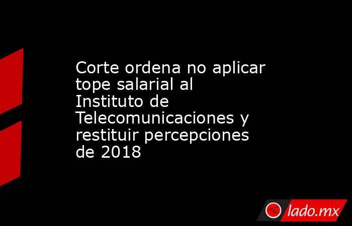 Corte ordena no aplicar tope salarial al Instituto de Telecomunicaciones y restituir percepciones de 2018. Noticias en tiempo real