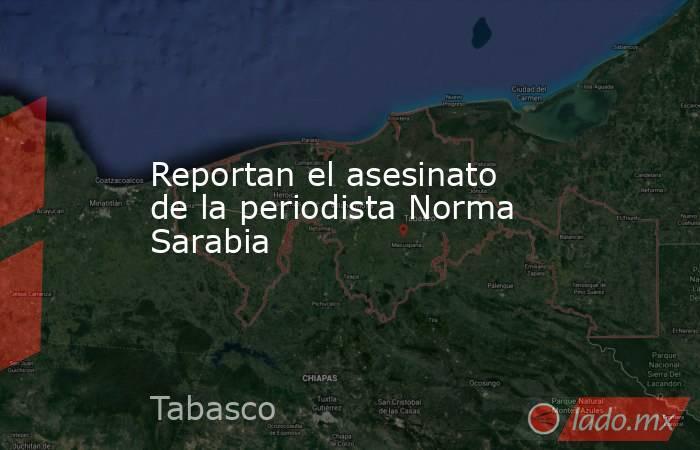 Reportan el asesinato de la periodista Norma Sarabia. Noticias en tiempo real