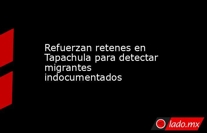 Refuerzan retenes en Tapachula para detectar migrantes indocumentados. Noticias en tiempo real