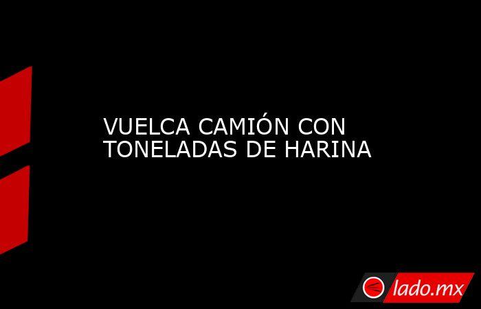 VUELCA CAMIÓN CON TONELADAS DE HARINA. Noticias en tiempo real