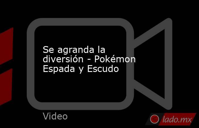 Se agranda la diversión - Pokémon Espada y Escudo. Noticias en tiempo real
