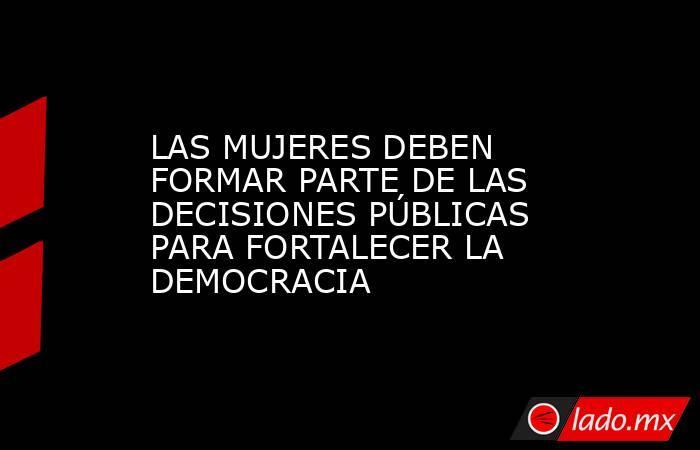 LAS MUJERES DEBEN FORMAR PARTE DE LAS DECISIONES PÚBLICAS PARA FORTALECER LA DEMOCRACIA. Noticias en tiempo real